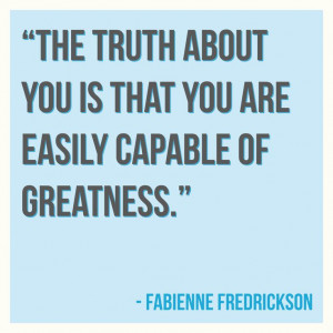 The truth about you is that you are easily capable of greatness.