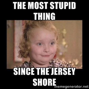 Honey BooBoo - THE MOST STUPID THING SINCE THE JERSEY SHORE
