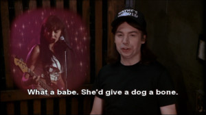 What a babe. She'd give a dog a bone. Wayne's World 2 quotes