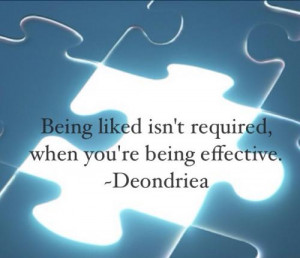 Being liked is not required, when you are being effective.