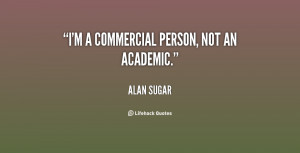 alan sugar quotes i m a commercial person not an academic alan sugar