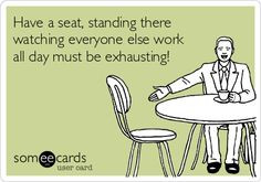 Have a seat, standing there watching everyone else work all day must ...