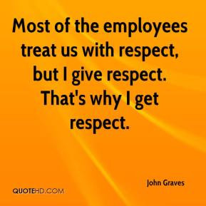 Most of the employees treat us with respect, but I give respect. That ...