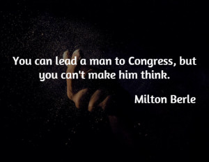 You can lead a man to Congress, but you can't make him think.