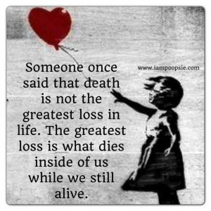 The greatest loss is what dies inside of us while we still live.