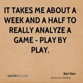 Bart Starr - It takes me about a week and a half to really analyze a ...
