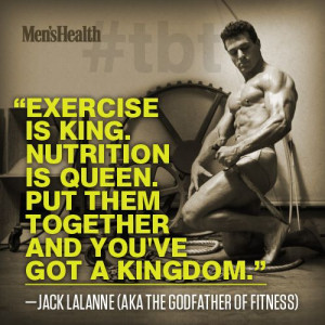 Exercise is king. Nutrition is queen. Put them together and you've got ...