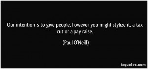 ... however you might stylize it, a tax cut or a pay raise. - Paul O'Neill