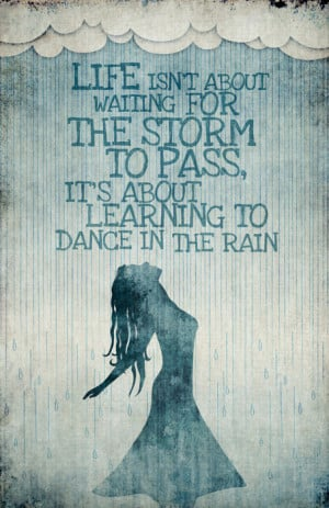 Life isn't about waiting for the storm to pass. Instead, it is about ...