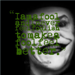 ... am a fool and i never feel foolish to make a fool feel better