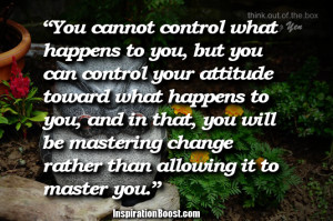 You cannot control what happens to you, but you can control your ...