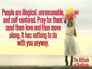 People are illogical, unreasonable, and self-centered. pray for them ...