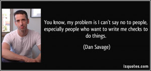 You know, my problem is I can't say no to people, especially people ...