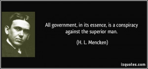 All government, in its essence, is a conspiracy against the superior ...