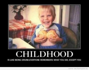 Funny Pictures - Childhood is like beeing drunk. Everyone remembers ...
