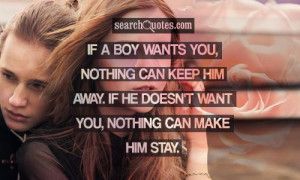 If a boy wants you, nothing can keep him away. If he doesn't want you ...