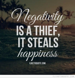Negativity is a thief, it steals happiness.