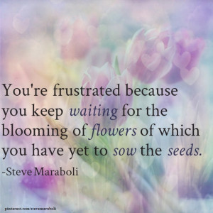 You're frustrated because you keep waiting for the blooming of ...