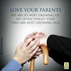 Love your parents. We are so busy growing up we often forget that tehy ...
