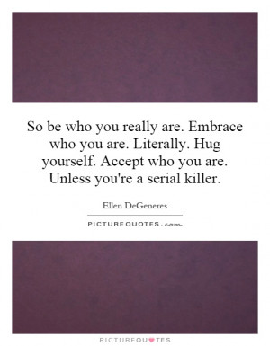 So be who you really are. Embrace who you are. Literally. Hug yourself ...