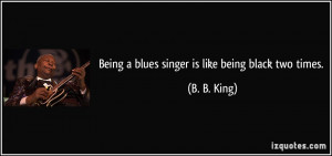 Being a blues singer is like being black two times. - B. B. King