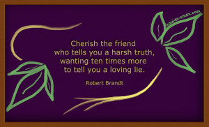 Cherish the friend who tells you a harsh truth, wanting ten times more ...