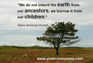 """... earth from our ancestors. We borrow it from our children."""" Native"""