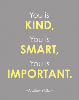 ... Kind, You is Smart, You is Important - Quote from the book, The Help