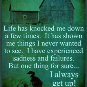 ... sadness and failures. But one thing for sure...I always get back up