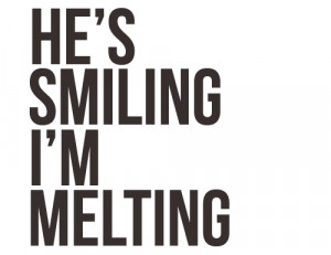 He's Smiling I'm Melting ~ Love Quote