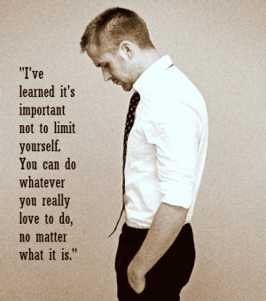 ... whatever you really love to do, no matter what it is. - Ryan Gosling