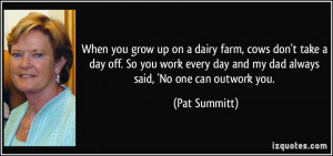 up on a dairy farm, cows don't take a day off. So you work every day ...