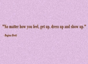 "... matter how you feel, get up, dress up and show up. "" ~ Regina Brett"