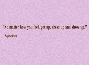 "... matter how you feel, get up, dress up and show up. "" ~ Regina Brett"
