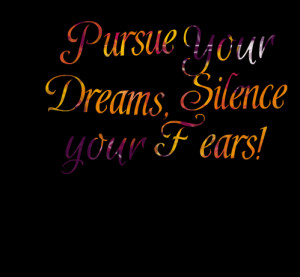 Quotes Picture: pursue your dreams, silence your fears!