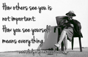 How others see you is not important how you see yourself means ...