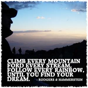 Climb every mountain ford every stream follow every rainbow