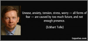 ... caused by too much future, and not enough presence. - Eckhart Tolle