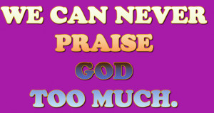 We cam never Praise god too much – Bible Quote