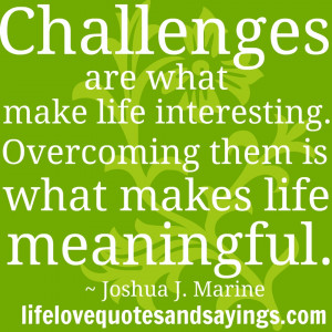 Challenges are what make life interesting. Overcoming them is what ...