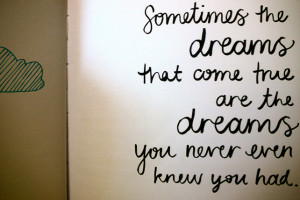 Sometimes the Dreams That Come True Are the Dreams Your Never Even ...