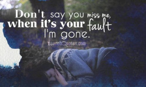 Don't say you miss me, when it's your fault I'm gone.