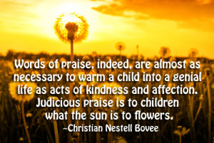 ... Judicious praise is to children what the sun is to flowers