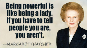 Margaret Thatcher Quotes About Women Being powerful is like being a