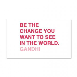 Be the changes you want to see in the world. ~Gandhi
