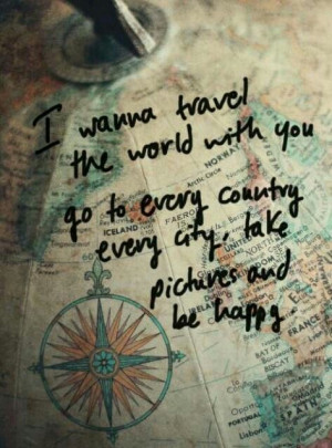 want to travel the world with you...