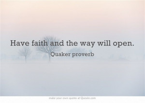 Have faith and the way will open. - Quaker saying