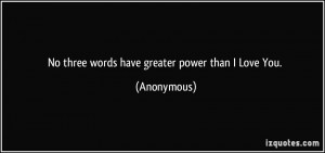 No three words have greater power than I Love You. - Anonymous