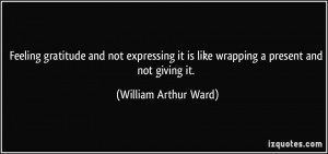 ... it is like wrapping a present and not giving it. - William Arthur Ward