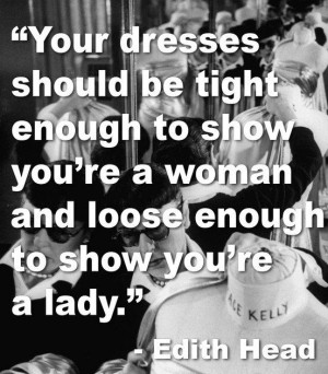 Your dresses should be tight enogh to show you're woman and loose ...